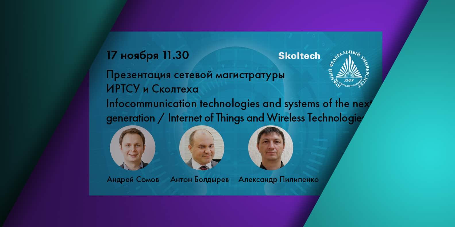 ЮФУ (ИРТСУ) и Сколтех 17 ноября 2020 года презентовали сетевое обучение для магистров в области интернета вещей (IoT) и технологий беспроводной связи и объявили о начале нового набора студентов. На…