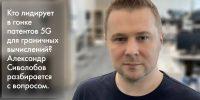 5G-патенты для граничных вычислений. Александр Сиволобов изучает патентное окружение технологии мобильной связи пятого поколения для промышленных сценариев